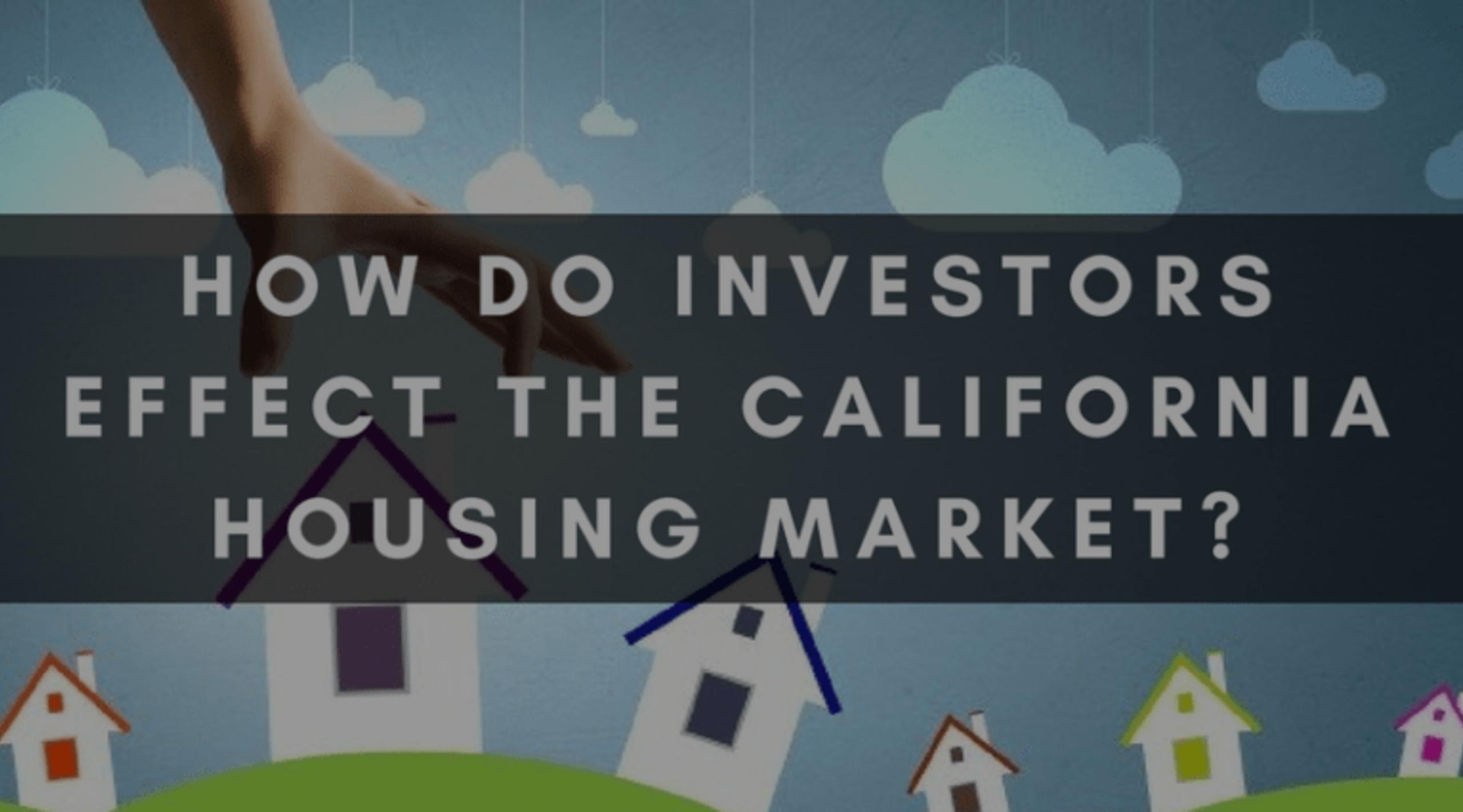 HOW DO INVESTORS EFFECT THE CALIFORNIA HOUSING MARKET?