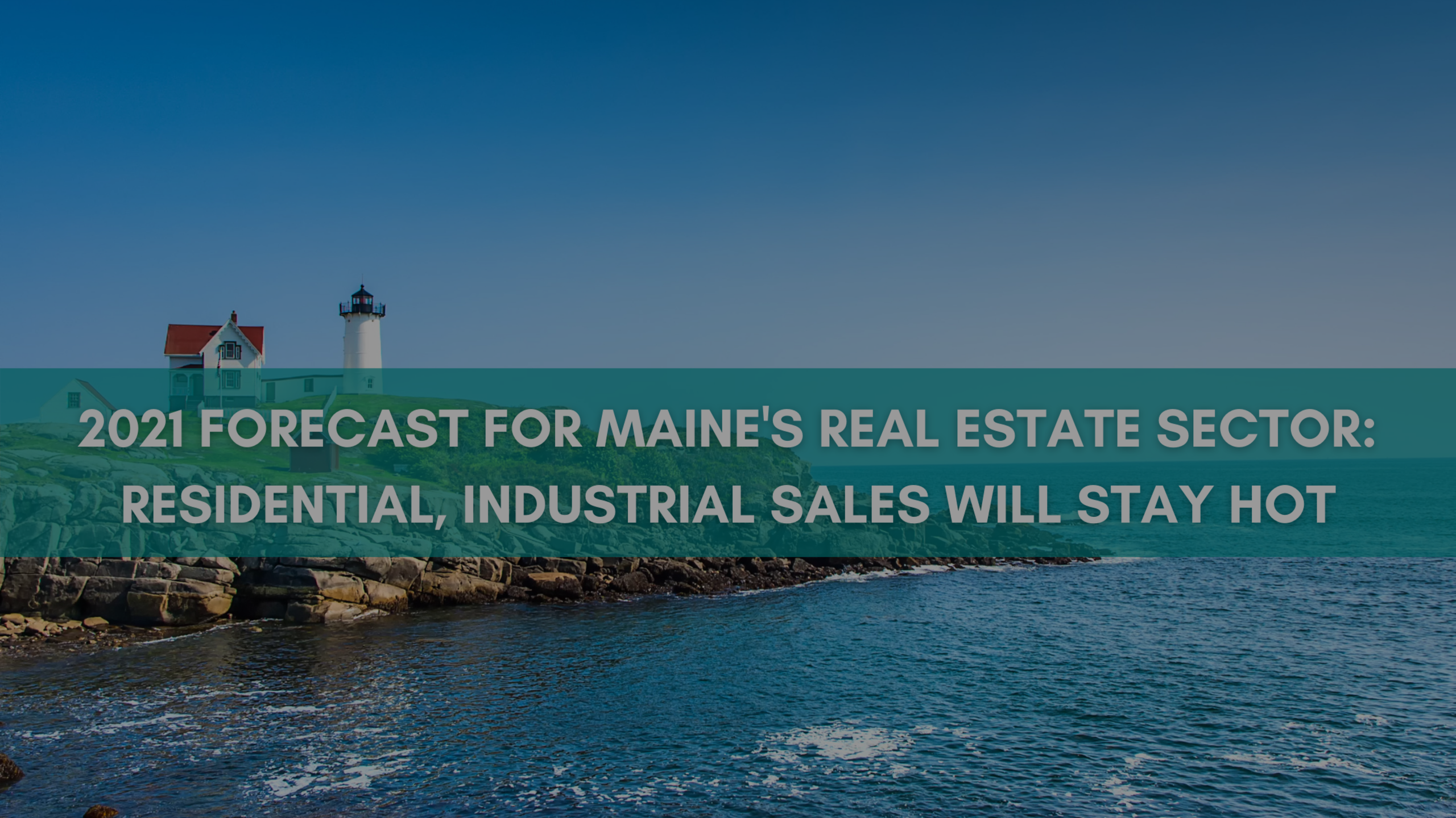 2021 forecast for Maine's real estate sector: Residential, industrial sales will stay hot