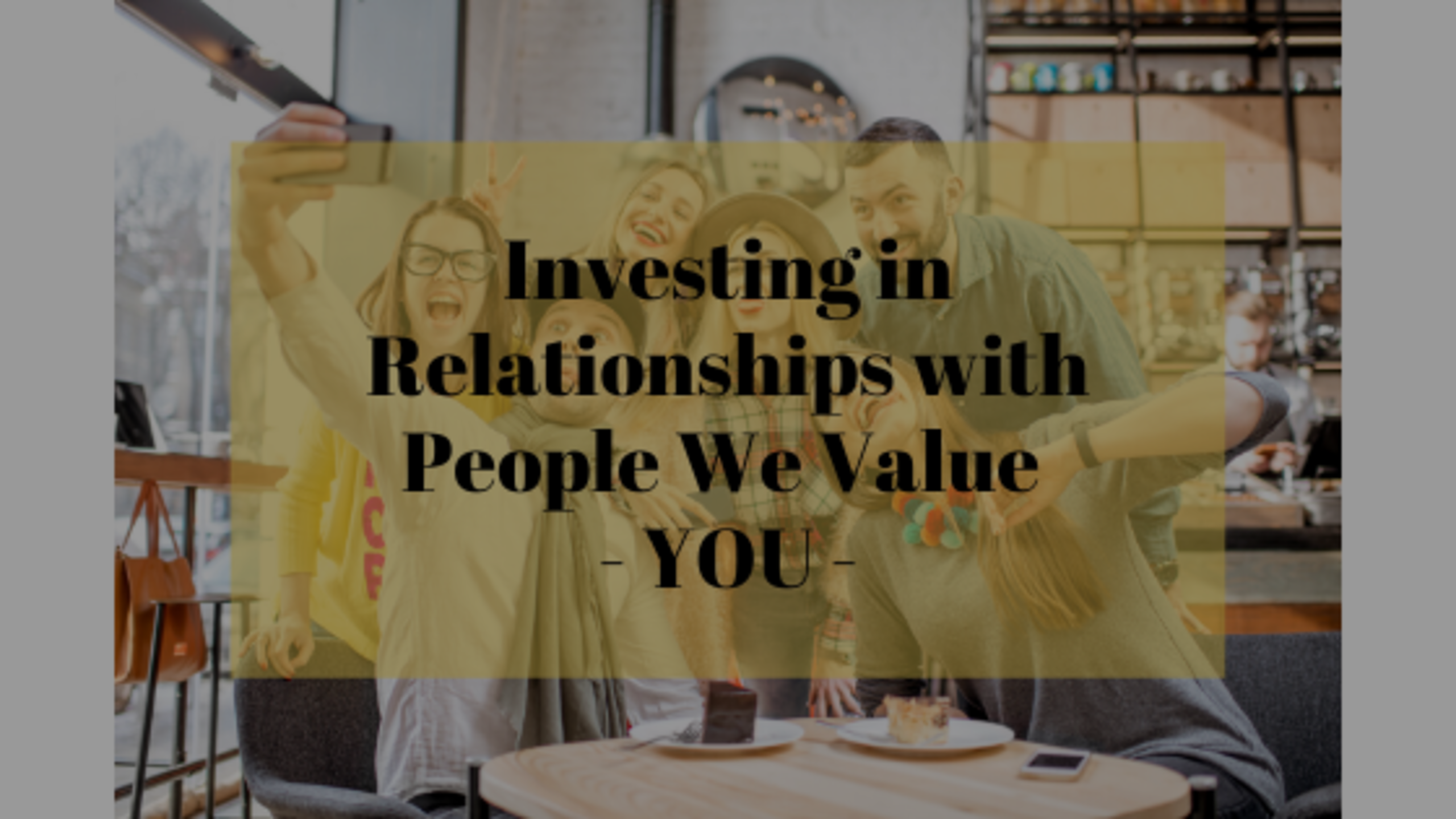 Investing in Relationships with People We Value – YOU