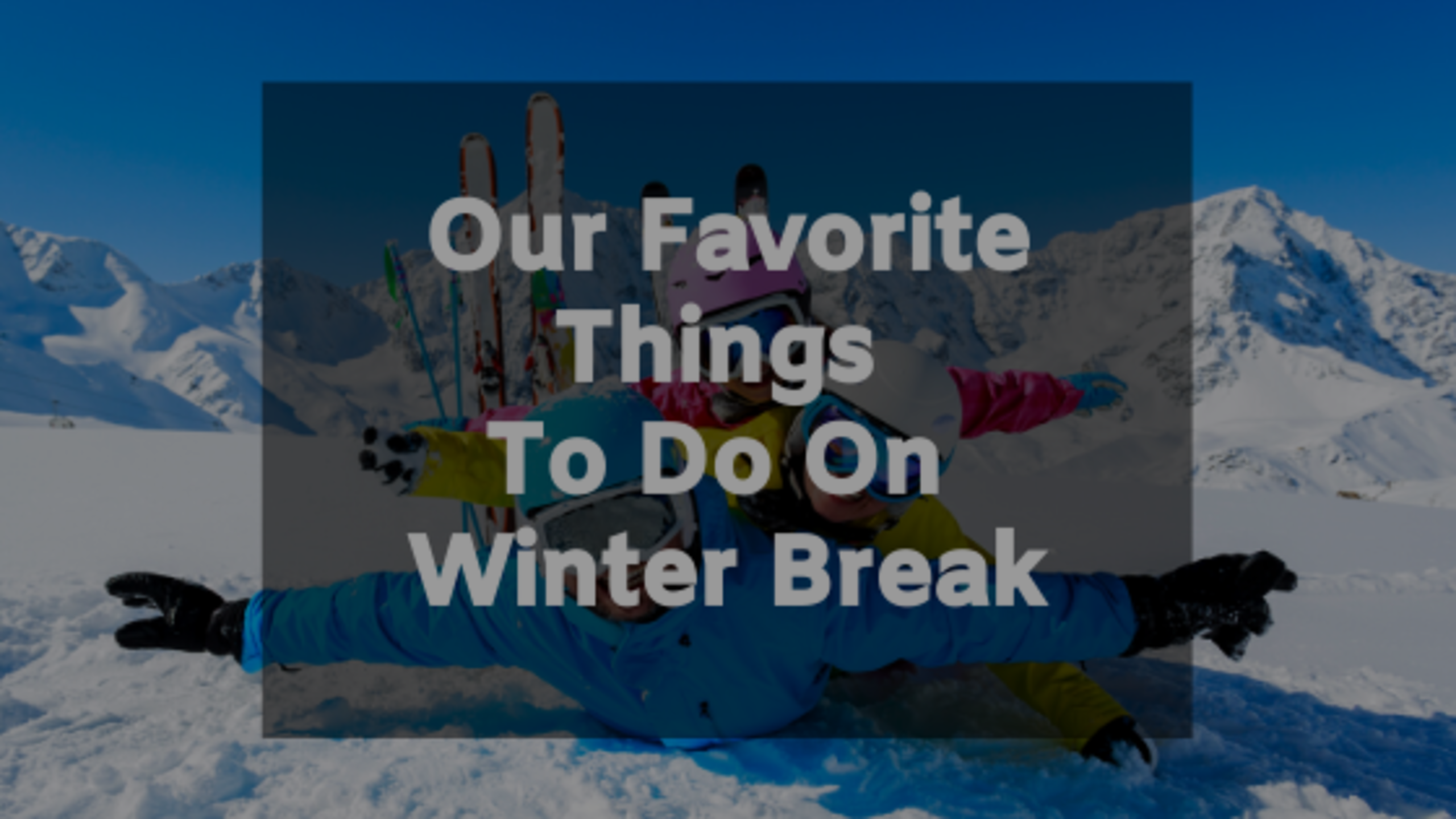 Our Favorite Things To Do On Winter Break