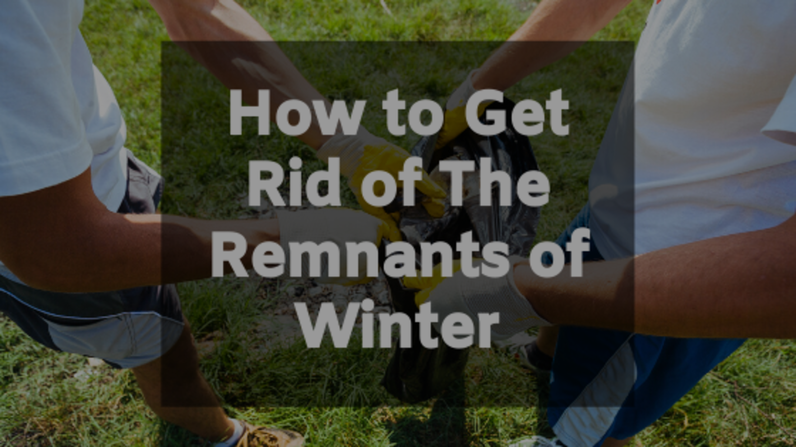 How to Get Rid of The Remnants of Winter