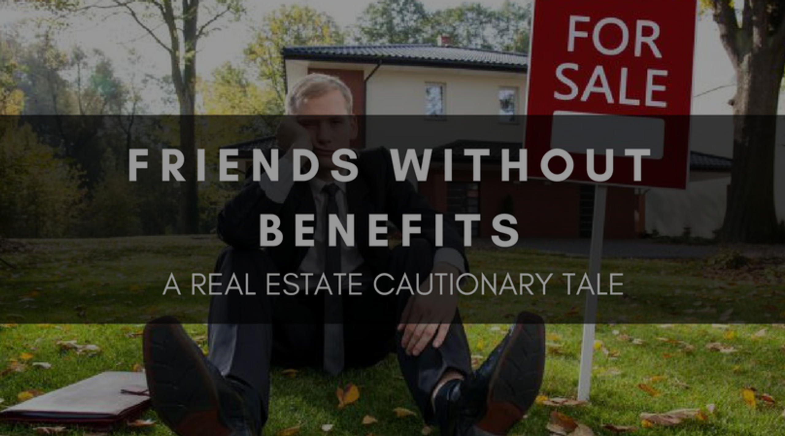 FRIENDS WITHOUT BENEFITS | A REAL ESTATE CAUTIONARY TALE