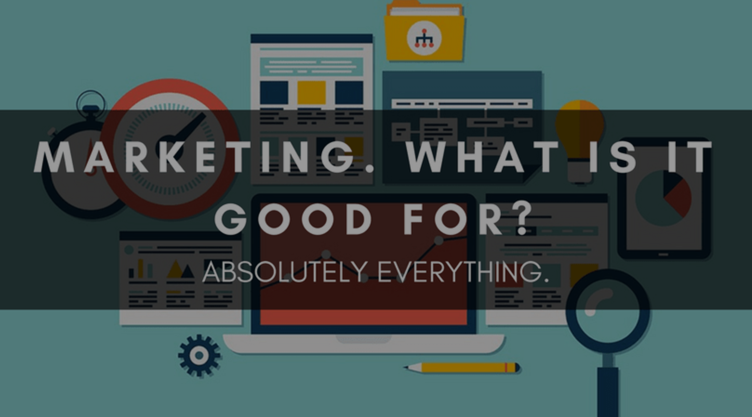 MARKETING. WHAT IS IT GOOD FOR? ABSOLUTELY EVERYTHING.