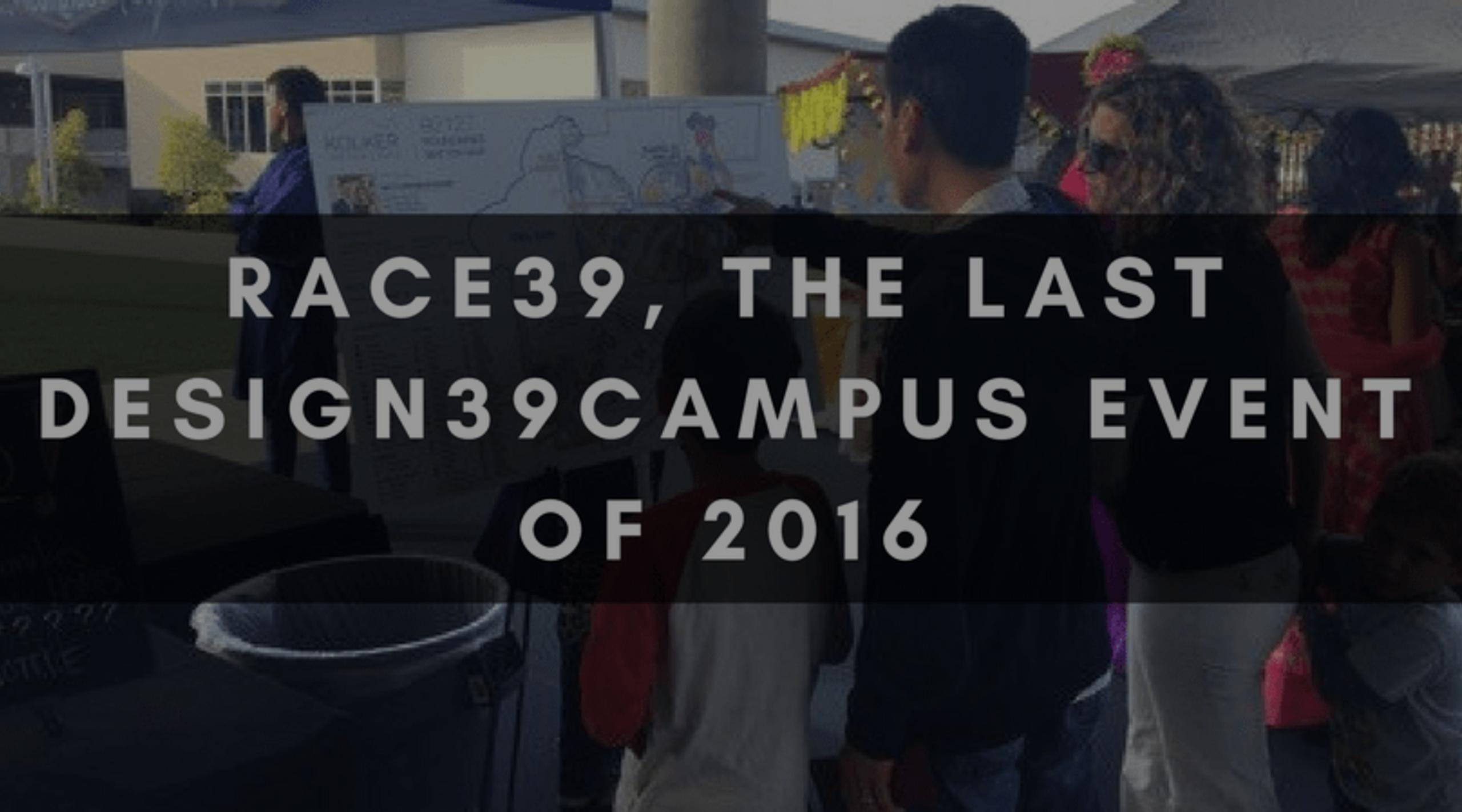 RACE39 | THE LAST DESIGN39CAMPUS EVENT OF 2016