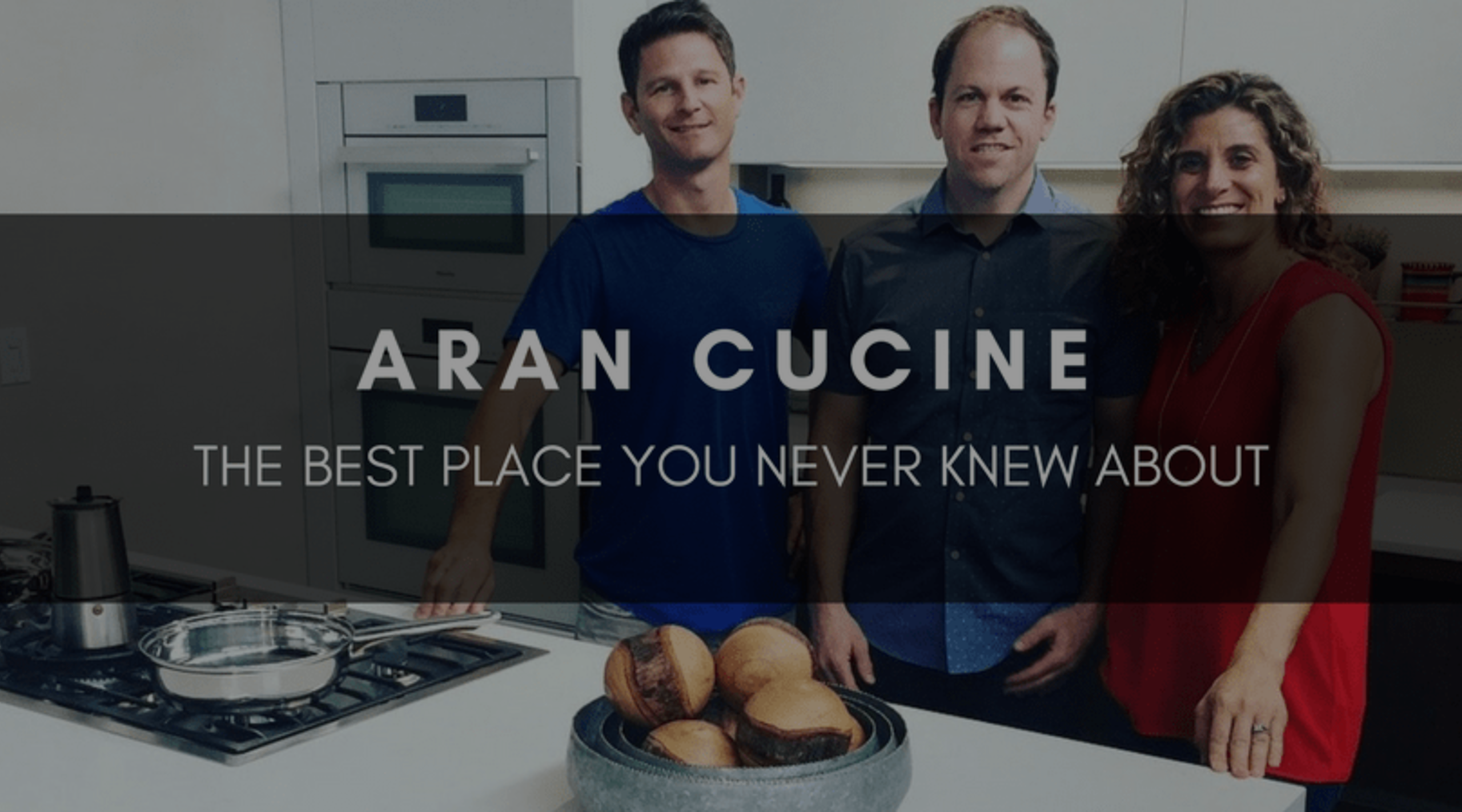 ARAN CUCINE | THE BEST PLACE YOU NEVER KNEW ABOUT