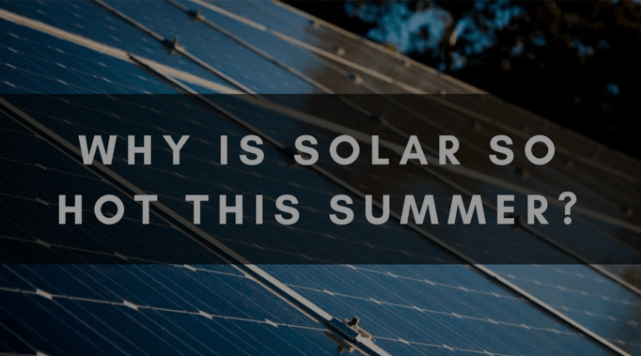 WHY IS SOLAR SO HOT THIS SUMMER?