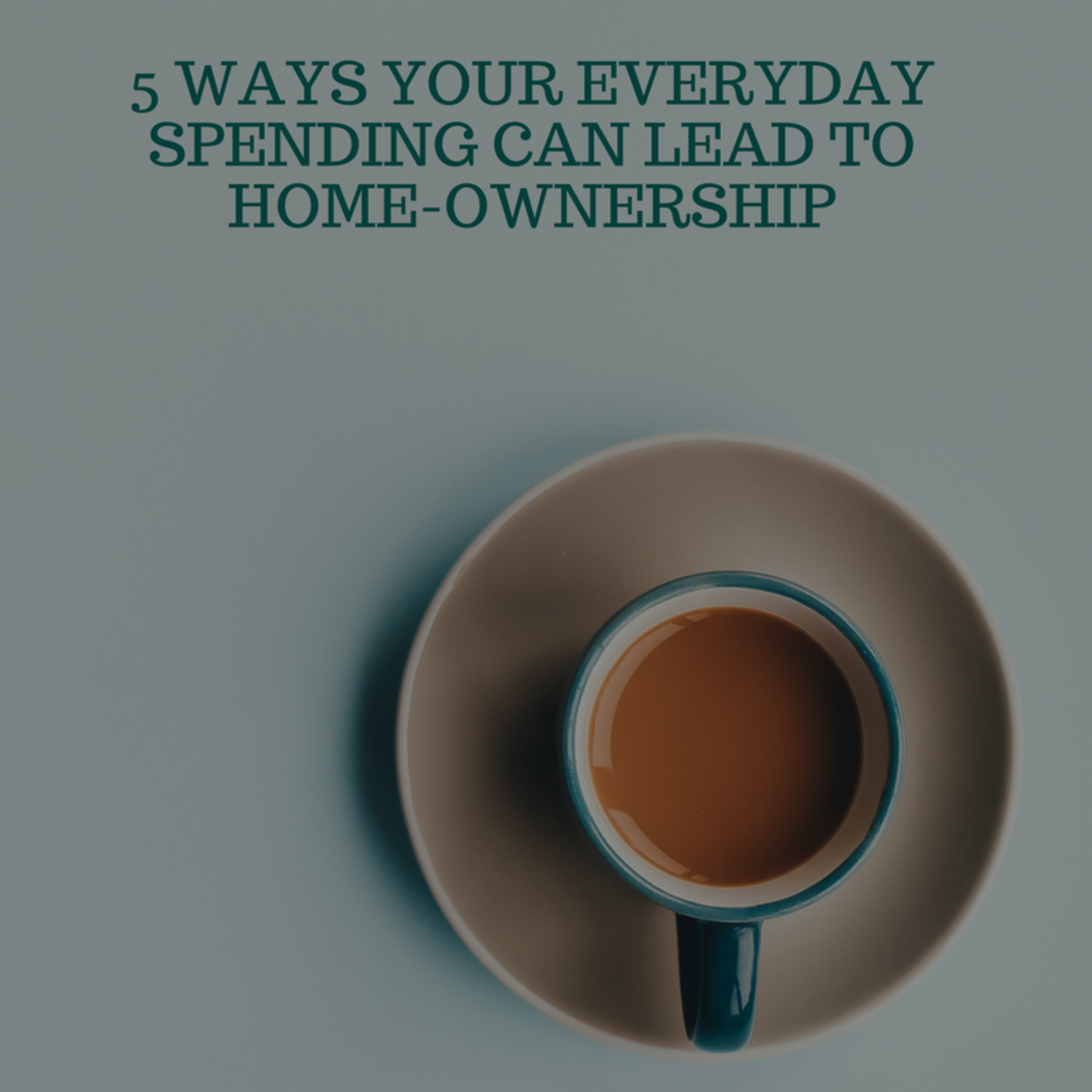 5 Ways your everyday spending can lead to home-ownership