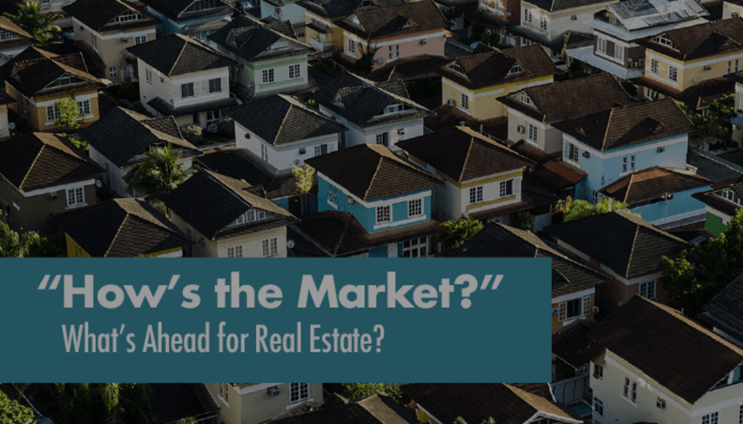 How's the Market?  What's Ahead for Real Estate?