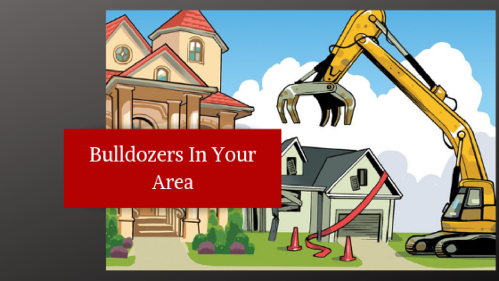 The Bulldozers Are Coming to Your Neighborhood
