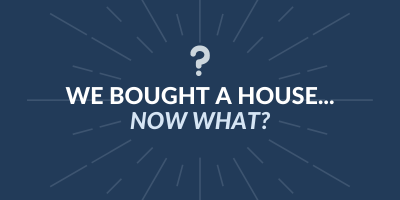 We Bought a House.  Now What?