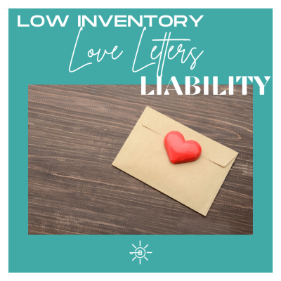 LOW INVENTORY… LOVE LETTERS… & LIABILITY