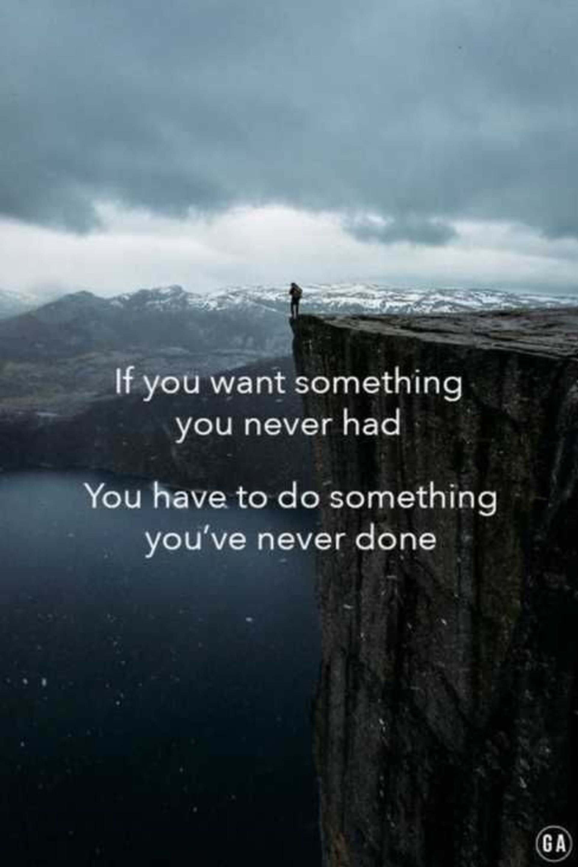 If you want something You've never had, go where you've never been
