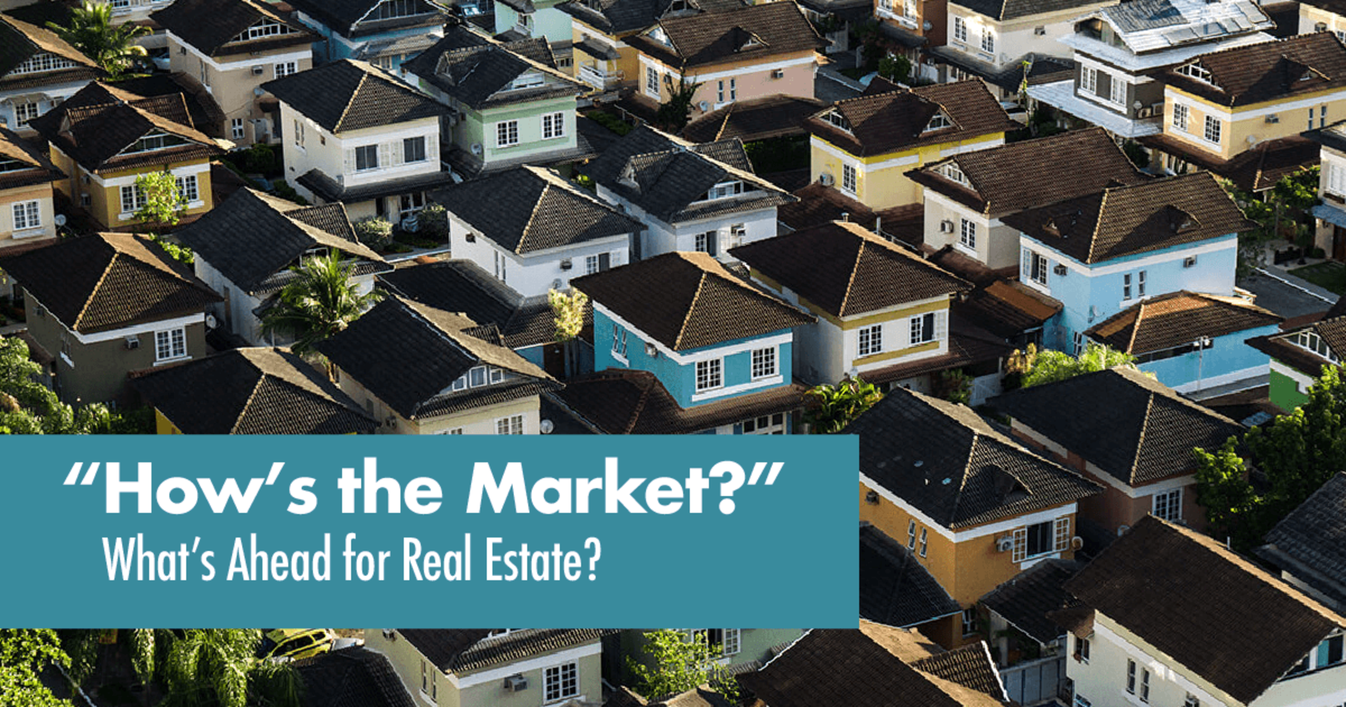 Hows the Market?  Whats Ahead for Real Estate
