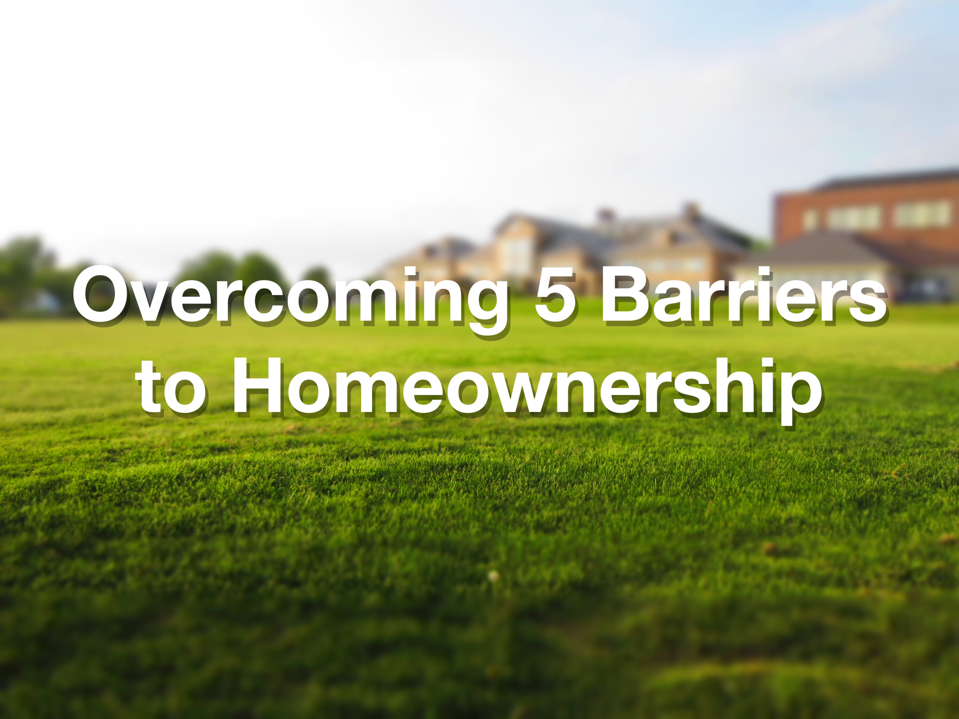 Overcoming 5 Barriers to Homeownership