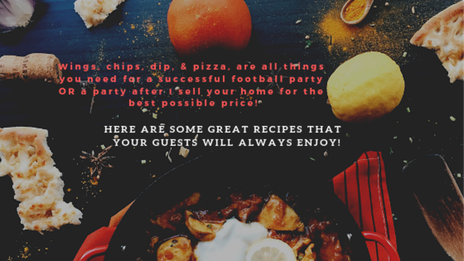 Wings, chips, dip, pizza, all things you need for a successful football party OR a party after I sell your home for the best possible price!