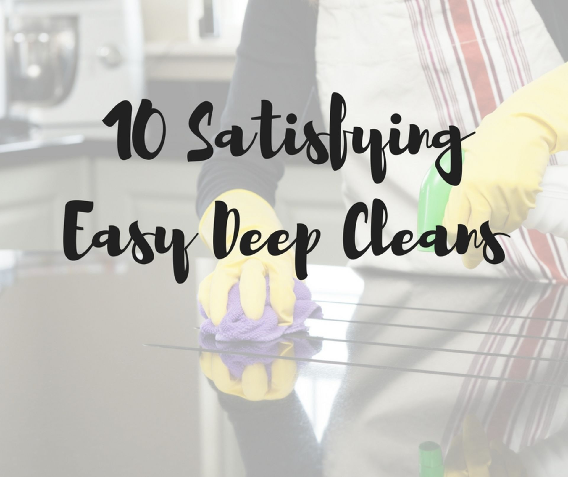 10 Satisfying Easy Deep Cleans!