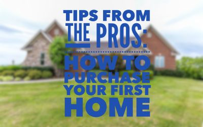 TIPS FROM THE PROS: HOW TO PURCHASE YOUR FIRST HOME
